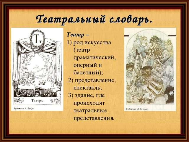 Театральный словарь. Театр – 1) род искусства (театр драматический, оперный и...
