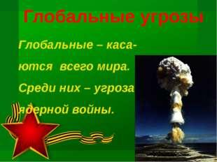 Глобальные угрозы Глобальные – каса- ются всего мира. Среди них – угроза ядер