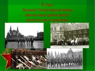 В годы Великой Отечественной войны именно наша армия смогла защитить нас от ф