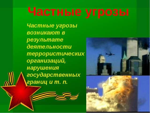 Частные угрозы Частные угрозы возникают в результате деятельности террористич...
