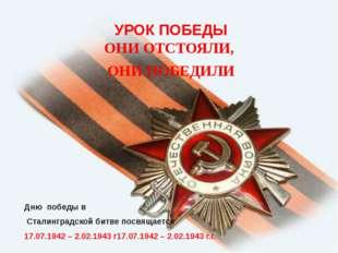 УРОК ПОБЕДЫ ОНИ ОТСТОЯЛИ, ОНИ ПОБЕДИЛИ Дню победы в Сталинградской битве посв
