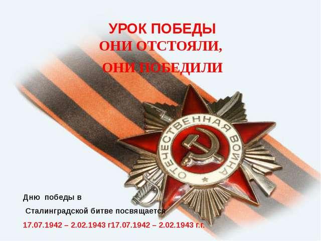 УРОК ПОБЕДЫ ОНИ ОТСТОЯЛИ, ОНИ ПОБЕДИЛИ Дню победы в Сталинградской битве посв...