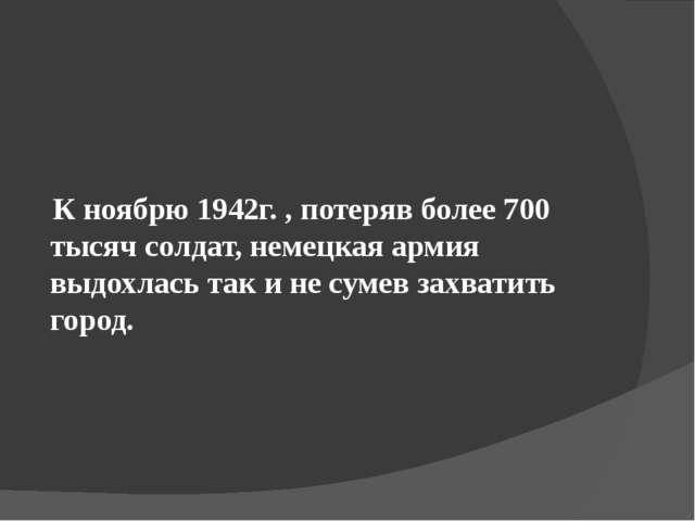 К ноябрю 1942г. , потеряв более 700 тысяч солдат, немецкая армия выдохлась т...