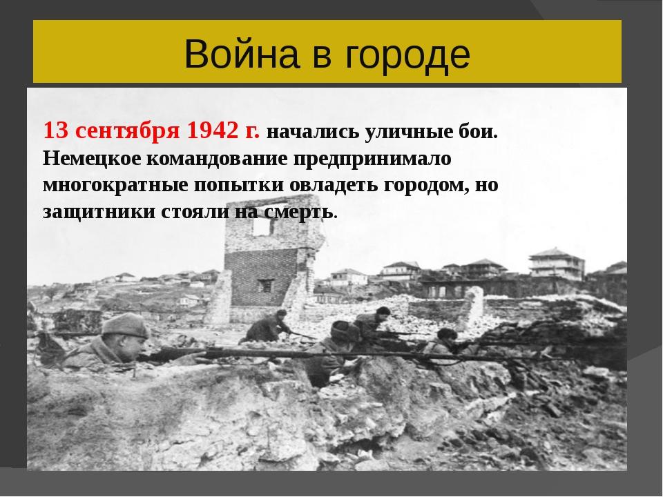 Война в городе 13 сентября 1942 г. начались уличные бои. Немецкое командовани...