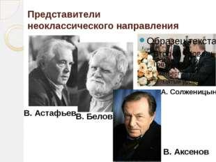 Представители неоклассического направления А. Солженицын В. Астафьев В. Белов