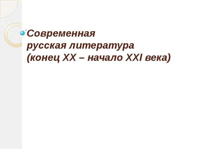 Современная русская литература (конец XX – начало XXI века)