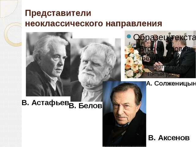Представители неоклассического направления А. Солженицын В. Астафьев В. Белов...