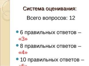 Система оценивания: Всего вопросов: 12 6 правильных ответов – «3» 8 правильны