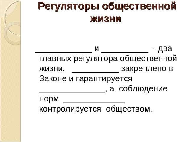 Регуляторы общественной жизни ____________ и __________ - два главных регулят...