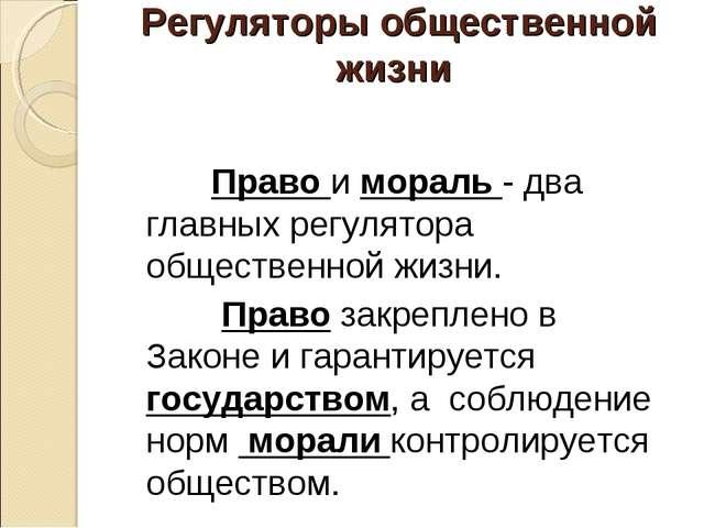 Регуляторы общественной жизни Право и мораль - два главных регулятора обществ...