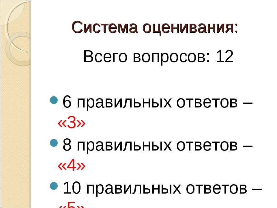 Система оценивания: Всего вопросов: 12 6 правильных ответов – «3» 8 правильны...