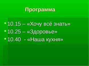 Программа 10.15 – «Хочу всё знать» 10.25 – «Здоровье» 10.40 - «Наша кухня»