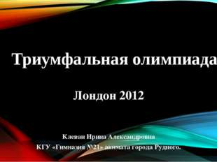 Триумфальная олимпиада Лондон 2012 Клеван Ирина Александровна КГУ «Гимназия №