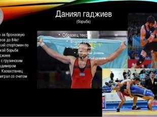 Даниял гаджиев (борьба) В поединке за бронзовую медаль в весе до 84кг казахст