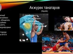 Акжурек танатаров (борьба) Четырехкратный чемпион Республики Казахстан, облад