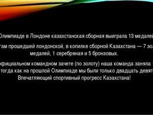 На Олимпиаде в Лондоне казахстанская сборная выиграла 13 медалей. По итогам