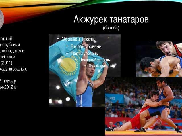 Акжурек танатаров (борьба) Четырехкратный чемпион Республики Казахстан, облад...