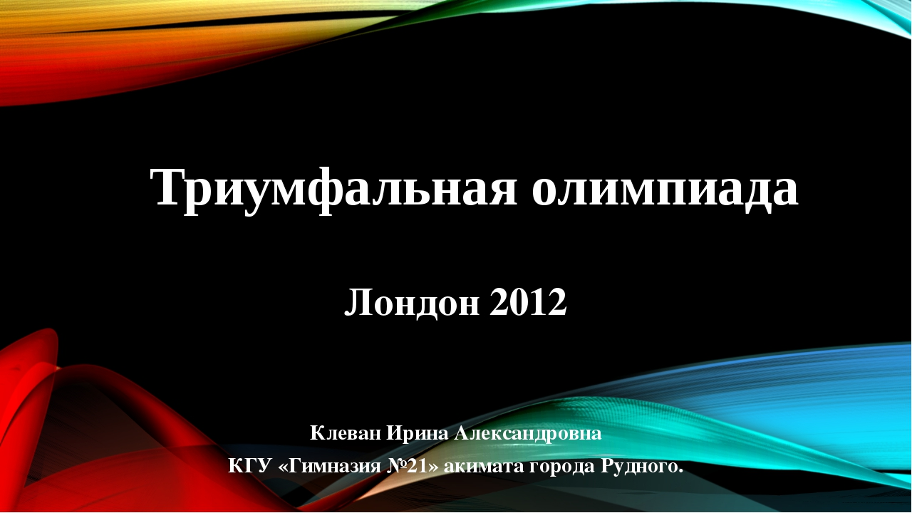 Триумфальная олимпиада Лондон 2012 Клеван Ирина Александровна КГУ «Гимназия №...