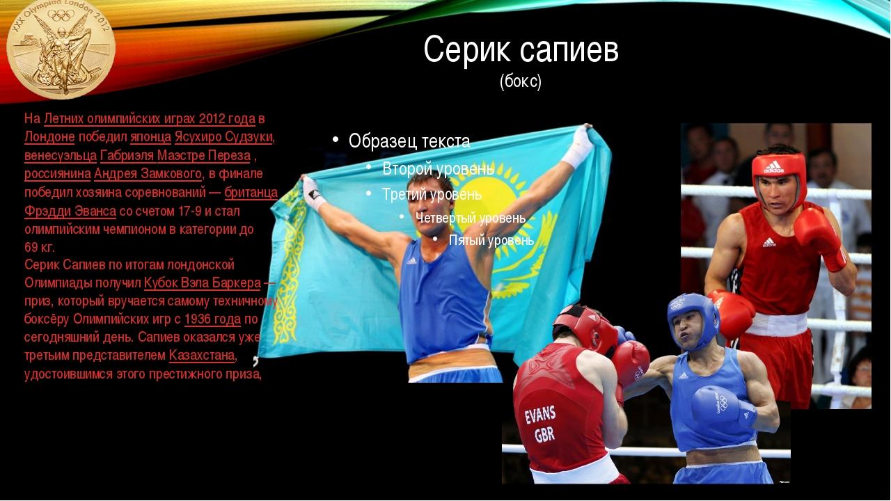 Серик сапиев (бокс) На Летних олимпийских играх 2012 года в Лондоне победил я...
