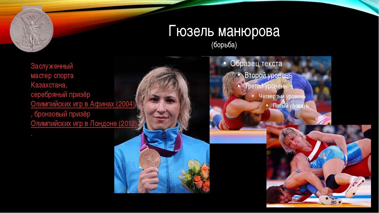 Гюзель манюрова (борьба) Заслуженный мастер спорта Казахстана, серебряный при...