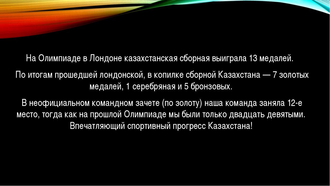 На Олимпиаде в Лондоне казахстанская сборная выиграла 13 медалей. По итогам...