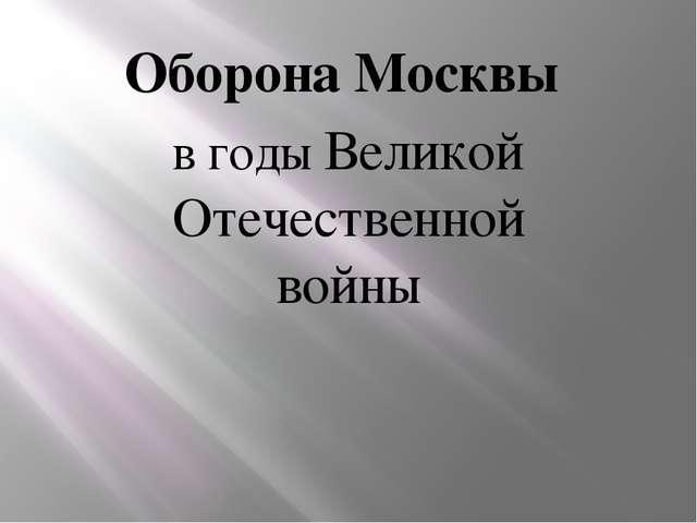 Оборона Москвы в годы Великой Отечественной войны