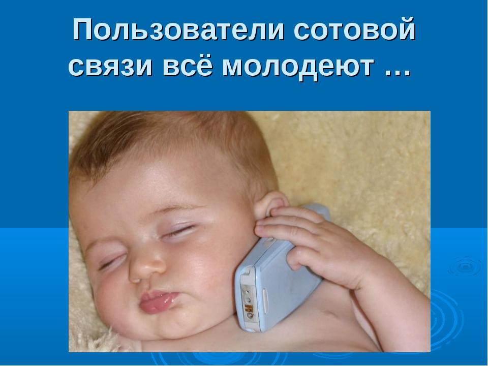 Пользователи сотовой связи всё молодеют …