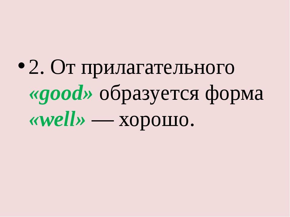 2. От прилагательного «good» образуется форма «well» — хорошо.