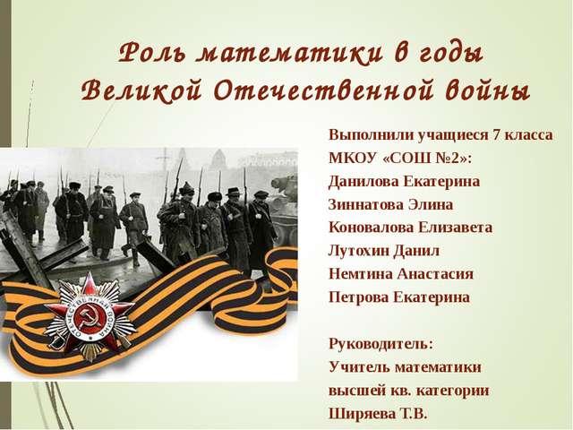 Роль математики в годы Великой Отечественной войны Выполнили учащиеся 7 класс...