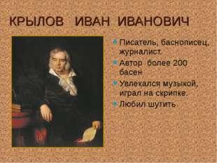 КРЫЛОВ ИВАН ИВАНОВИЧ Писатель, баснописец, журналист. Автор более 200 басен У