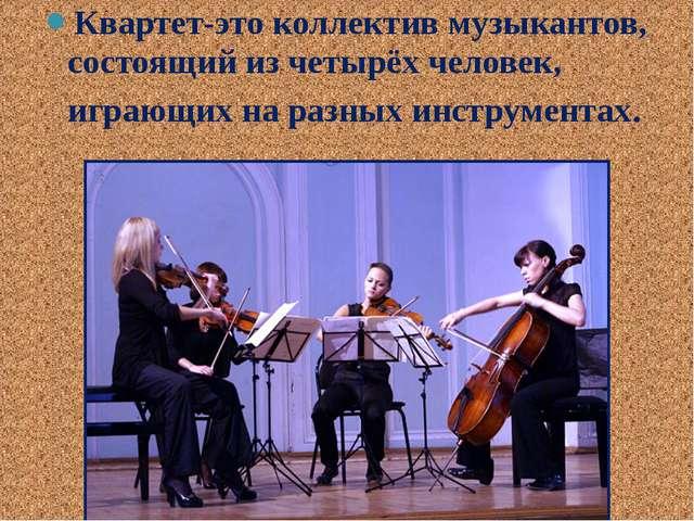 Квартет-это коллектив музыкантов, состоящий из четырёх человек, играющих на р...