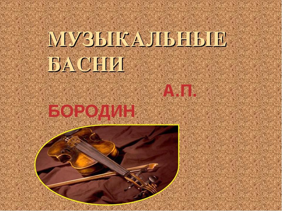 МУЗЫКАЛЬНЫЕ БАСНИ А.П. БОРОДИН И.И.КРЫЛОВ
