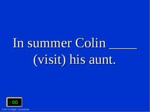 In summer Colin ____ (visit) his aunt. :15 :15 :14 :13 :12 :11 :10 :09 :08 :