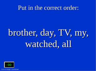 Put in the correct order: brother, day, TV, my, watched, all :15 :15 :14 :13