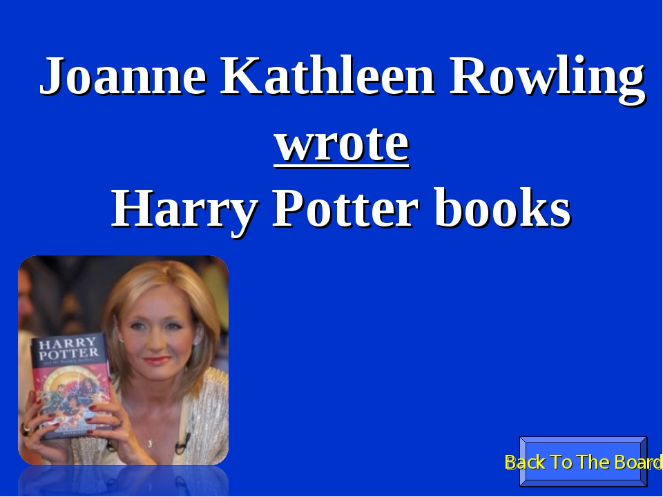 Back To The Board Joanne Kathleen Rowling wrote Harry Potter books