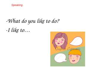 Speaking. -What do you like to do? -I like to…