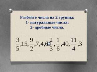 Разбейте числа на 2 группы: 1- натуральные числа; 2- дробные числа.