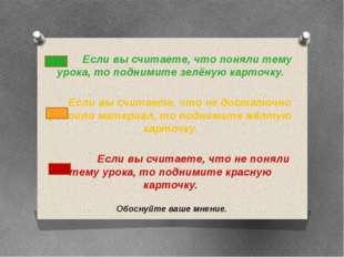 Если вы считаете, что поняли тему урока, то поднимите зелёную карточку. Если