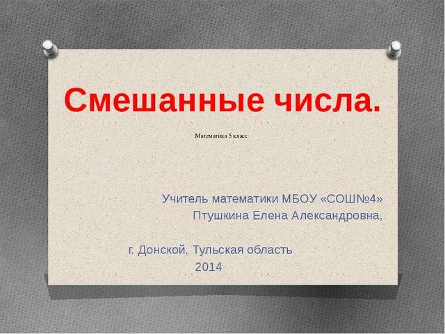 Математика 5 класс Учитель математики МБОУ «СОШ№4» Птушкина Елена Александро...