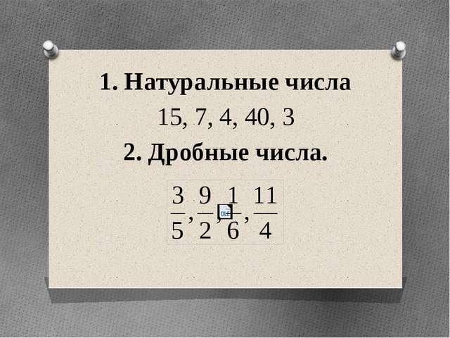 1. Натуральные числа 15, 7, 4, 40, 3 2. Дробные числа.