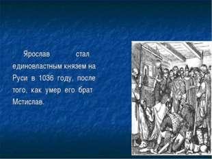 Ярослав стал единовластным князем на Руси в 1036 году, после того, как умер