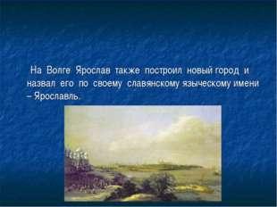 На Волге Ярослав также построил новый город и назвал его по своему славянско