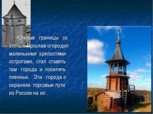 Южные границы со степью Ярослав огородил маленькими крепостями- острогами, с