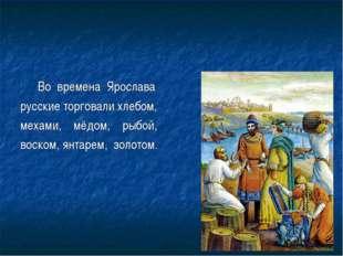 Во времена Ярослава русские торговали хлебом, мехами, мёдом, рыбой, воском,