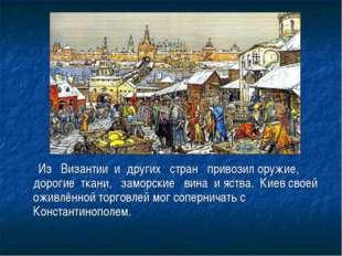 Из Византии и других стран привозил оружие, дорогие ткани, заморские вина и