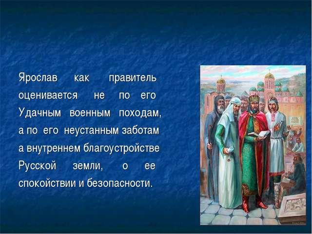 Ярослав как правитель оценивается не по его Удачным военным походам, а по его...