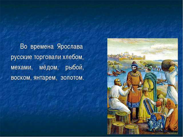 Во времена Ярослава русские торговали хлебом, мехами, мёдом, рыбой, воском,...