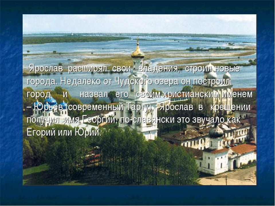 Ярослав расширял свои владения, строил новые города. Недалеко от Чудского оз...
