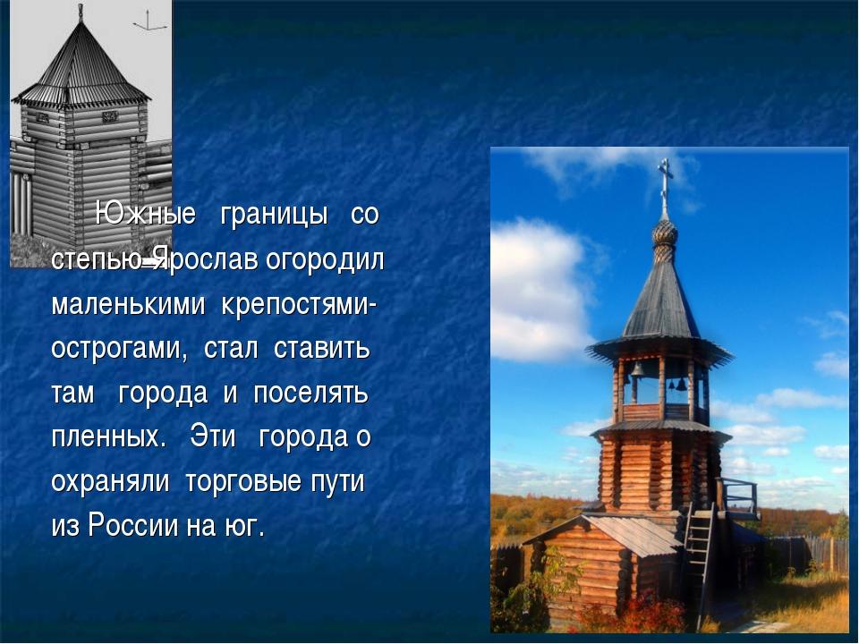 Южные границы со степью Ярослав огородил маленькими крепостями- острогами, с...
