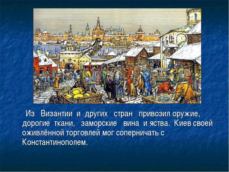 Из Византии и других стран привозил оружие, дорогие ткани, заморские вина и...